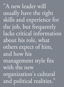 A new leader will usually have the right skills and experience for the job, but frequently lacks critical information about his role, what others expect of him, and how his management style fits with the new organization's cultural and political realities.